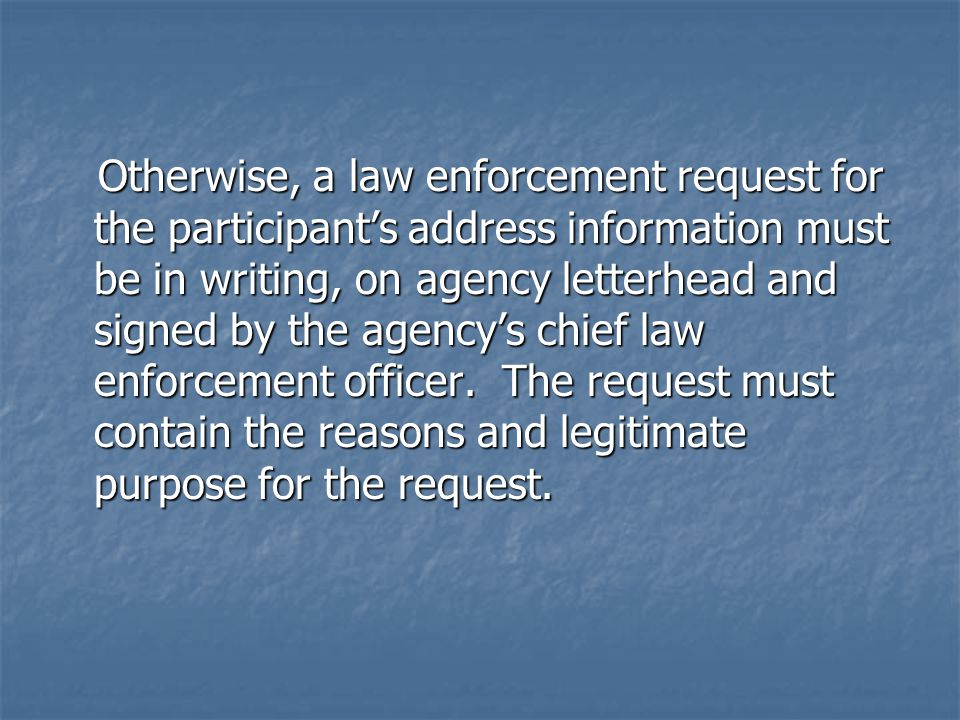 Otherwise, a law enforcement request for the participant's address information must be in writing, on agency letterhead and signed by the agency's chi