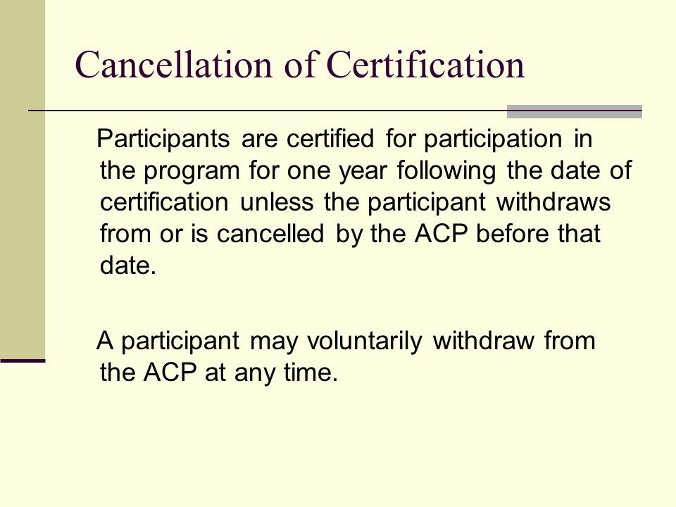 Cancellation of Certification Participants are certified for participation in the program for one year following the date of certification unless the