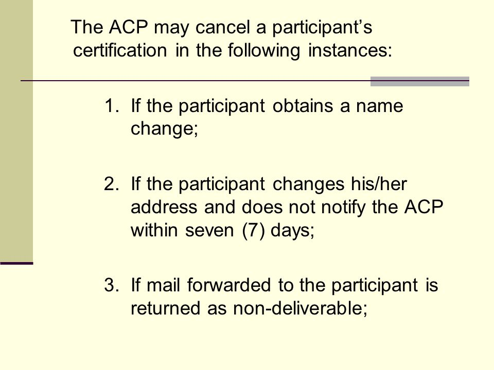 The ACP may cancel a participant's certification in the following instances: 1. If the participant obtains a name change; 2. If the participant change