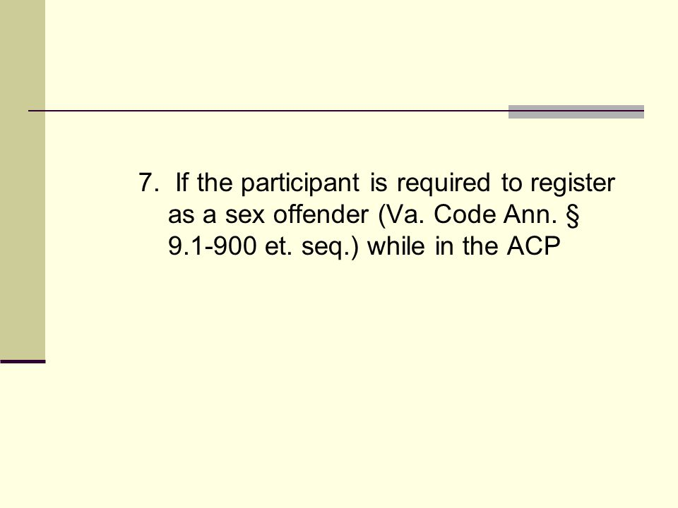 7. If the participant is required to register as a sex offender (Va. Code Ann. § 9.1-900 et. seq.) while in the ACP