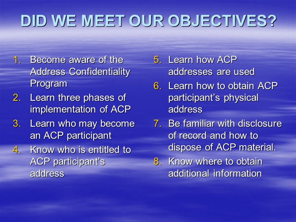 DID WE MEET OUR OBJECTIVES? DID WE MEET OUR OBJECTIVES? 1.Become aware of the Address Confidentiality Program 2.Learn three phases of implementation o