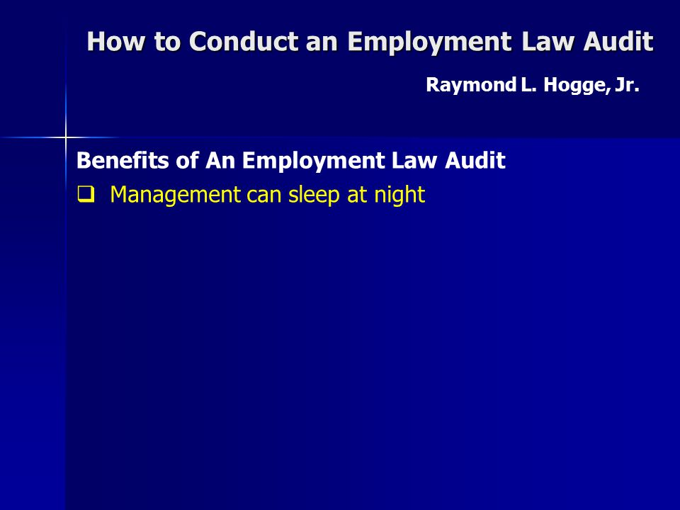 How to Conduct an Employment Law Audit Raymond L. Hogge, Jr. Goals of An Employment Law Audit