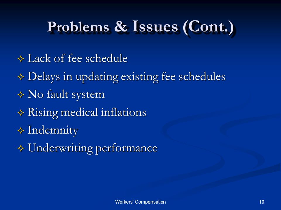 10Workers Compensation Problems & Issues (Cont.)  Lack of fee schedule  Delays in updating existing fee schedules  No fault system  Rising medical inflations  Indemnity  Underwriting performance