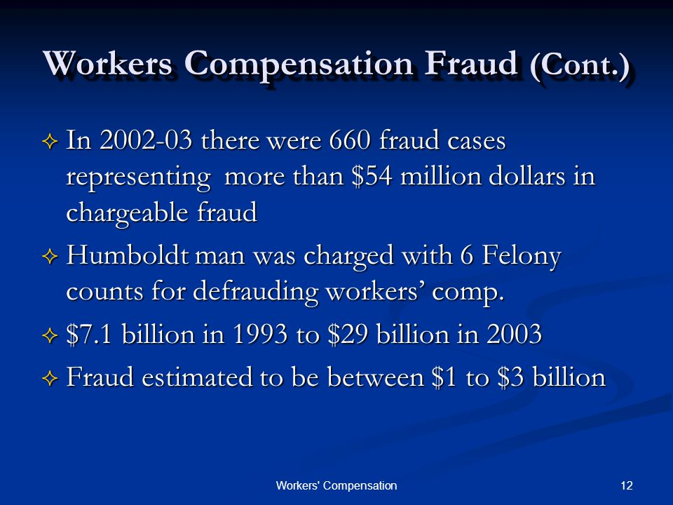 12Workers Compensation Workers Compensation Fraud (Cont.)  In 2002-03 there were 660 fraud cases representing more than $54 million dollars in chargeable fraud  Humboldt man was charged with 6 Felony counts for defrauding workers' comp.