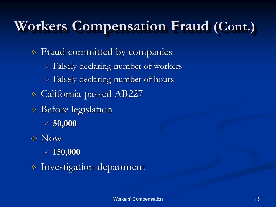 13Workers Compensation Workers Compensation Fraud (Cont.)  Fraud committed by companies  Falsely declaring number of workers  Falsely declaring number of hours  California passed AB227  Before legislation 50,000 50,000  Now 150,000 150,000  Investigation department