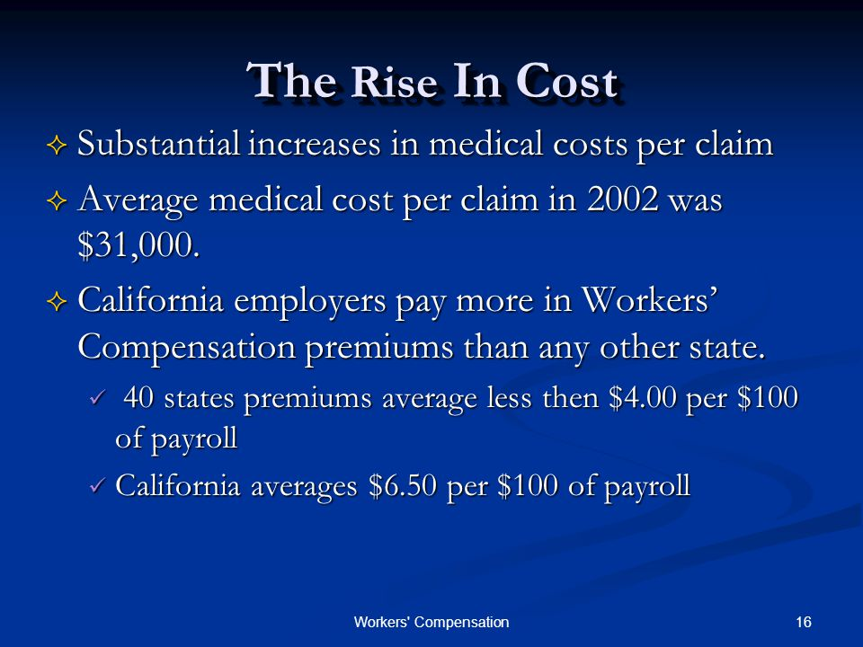 16Workers Compensation The Rise In Cost  Substantial increases in medical costs per claim  Average medical cost per claim in 2002 was $31,000.