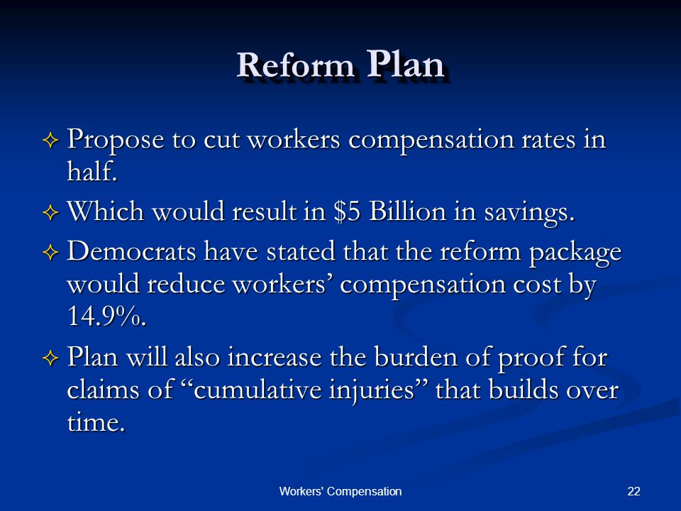 22Workers Compensation Reform Plan  Propose to cut workers compensation rates in half.
