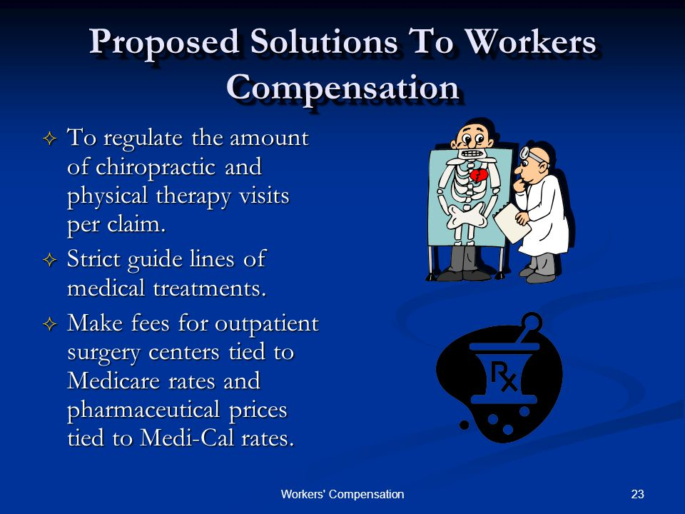 23Workers Compensation Proposed Solutions To Workers Compensation  To regulate the amount of chiropractic and physical therapy visits per claim.