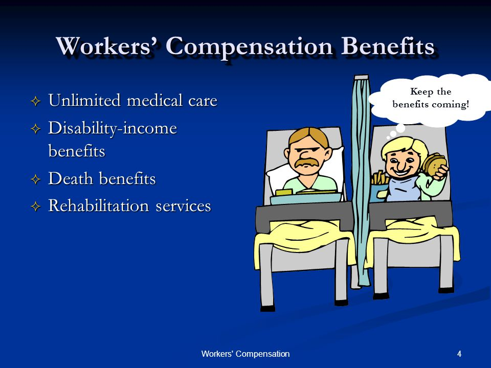 4Workers Compensation Workers' Compensation Benefits  Unlimited medical care  Disability-income benefits  Death benefits  Rehabilitation services Keep the benefits coming!