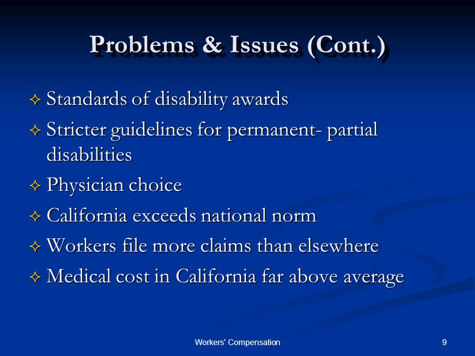 9Workers Compensation Problems & Issues (Cont.)  Standards of disability awards  Stricter guidelines for permanent- partial disabilities  Physician choice  California exceeds national norm  Workers file more claims than elsewhere  Medical cost in California far above average