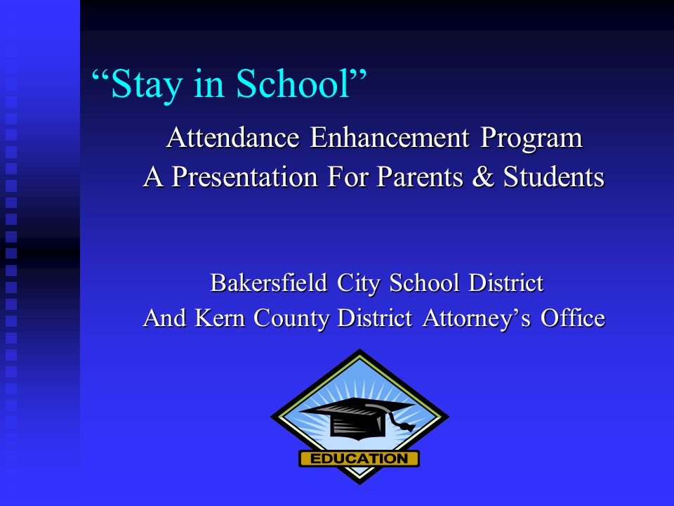 Stay in School Attendance Enhancement Program A Presentation For Parents & Students Bakersfield City School District Bakersfield City School District And Kern County District Attorney's Office