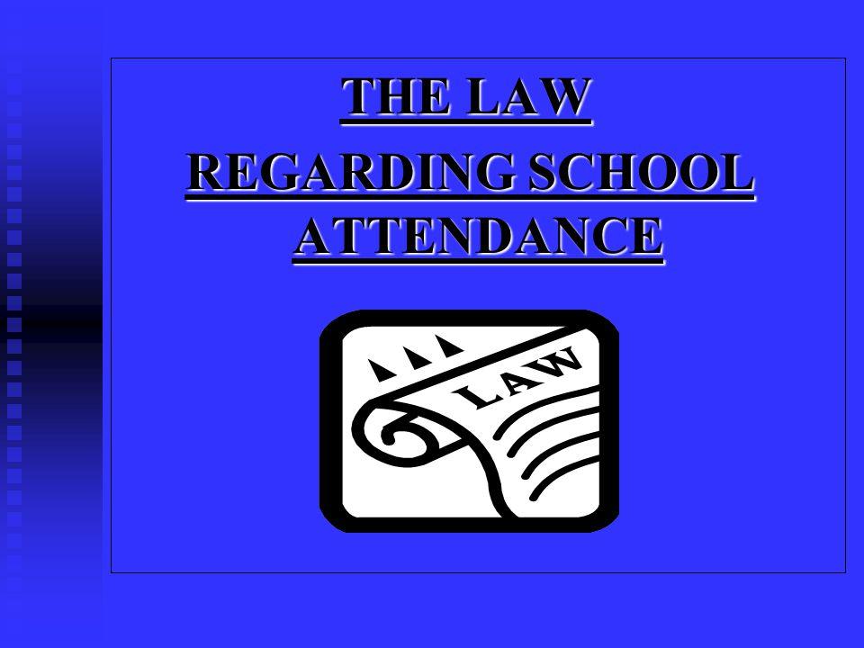 THE LAW THE LAW REGARDING SCHOOL ATTENDANCE REGARDING SCHOOL ATTENDANCE
