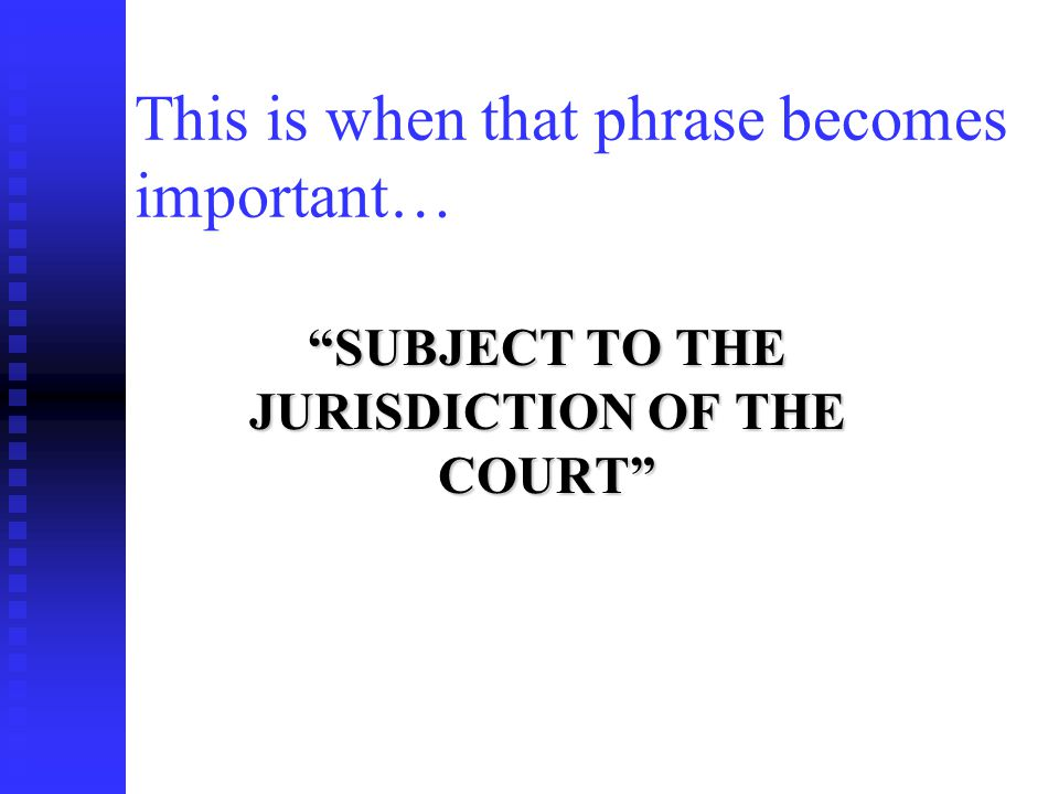 This is when that phrase becomes important… SUBJECT TO THE JURISDICTION OF THE COURT
