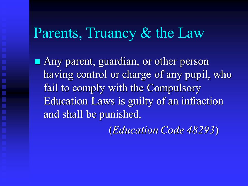 Parents, Truancy & the Law Any parent, guardian, or other person having control or charge of any pupil, who fail to comply with the Compulsory Education Laws is guilty of an infraction and shall be punished.