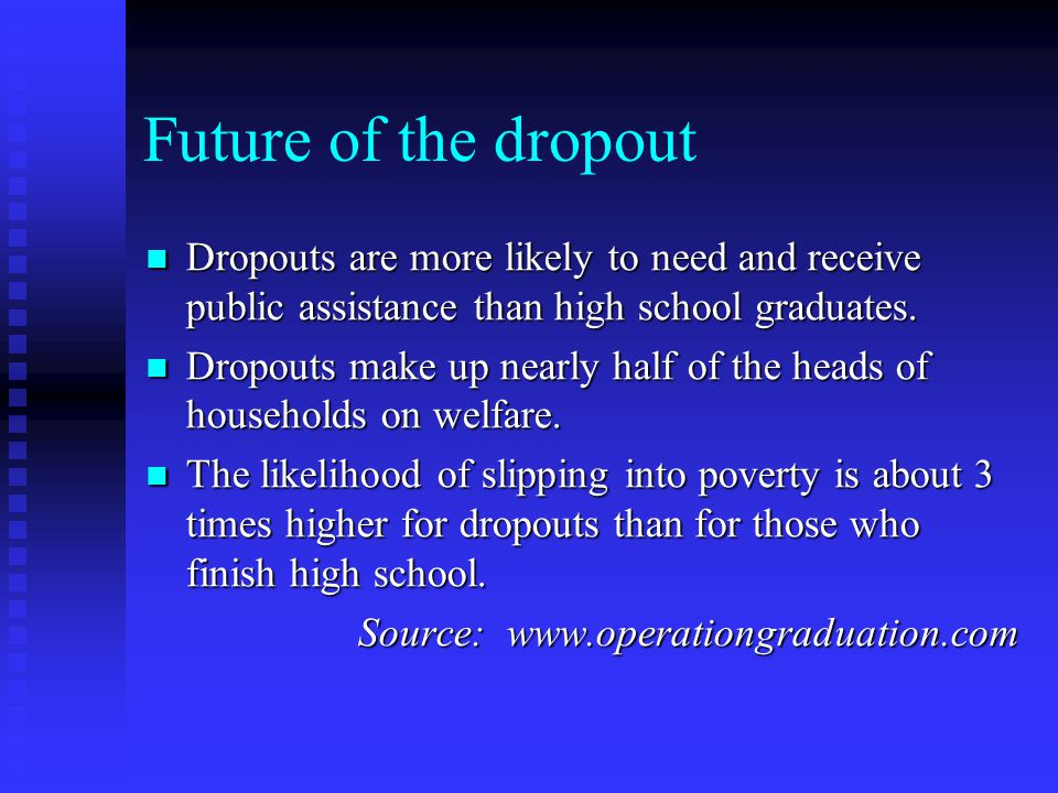 Future of the dropout Dropouts are more likely to need and receive public assistance than high school graduates.