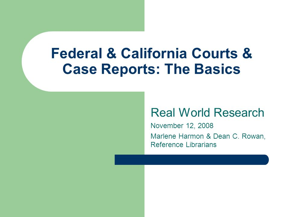 Federal & California Courts & Case Reports: The Basics Real World Research November 12, 2008 Marlene Harmon & Dean C.