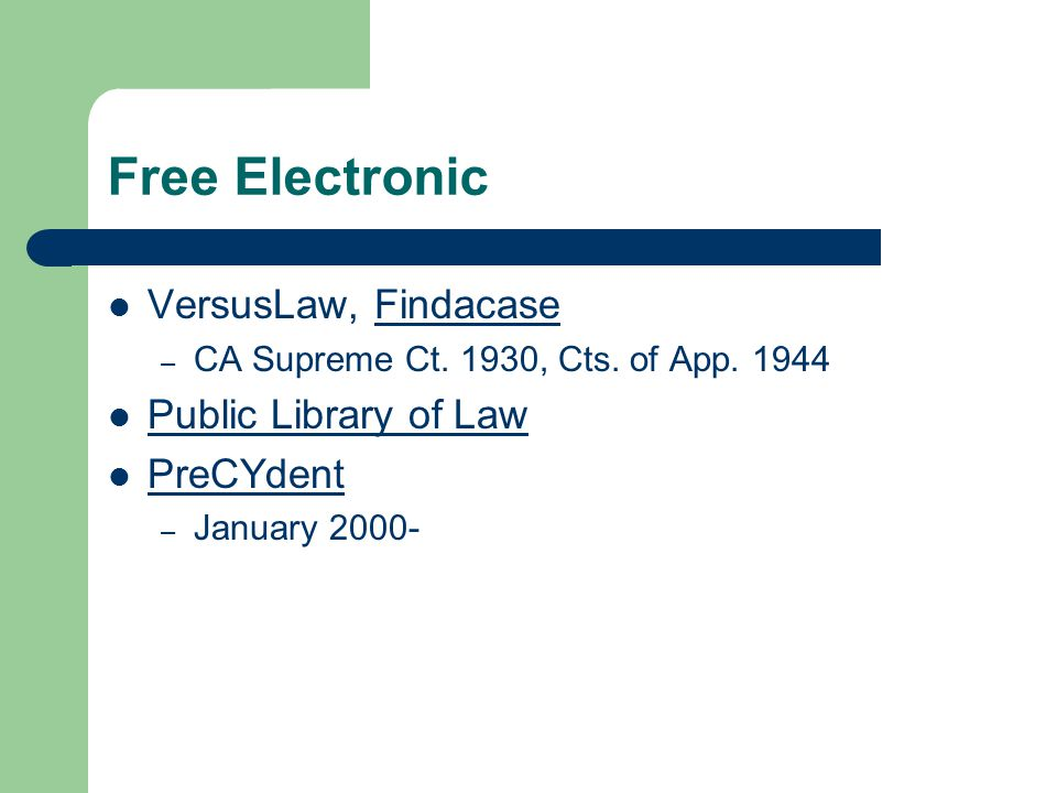 Free Electronic VersusLaw, FindacaseFindacase – CA Supreme Ct. 1930, Cts. of App. 1944 Public Library of Law PreCYdent – January 2000-