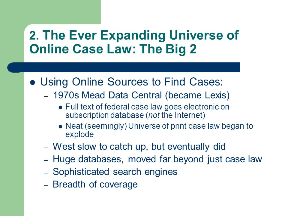 2. The Ever Expanding Universe of Online Case Law: The Big 2 Using Online Sources to Find Cases: – 1970s Mead Data Central (became Lexis) Full text of