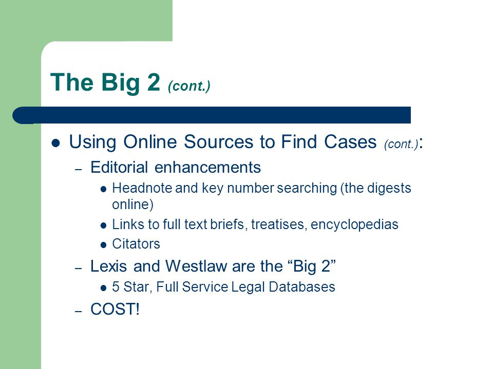 The Big 2 (cont.) Using Online Sources to Find Cases (cont.) : – Editorial enhancements Headnote and key number searching (the digests online) Links to full text briefs, treatises, encyclopedias Citators – Lexis and Westlaw are the Big 2 5 Star, Full Service Legal Databases – COST!