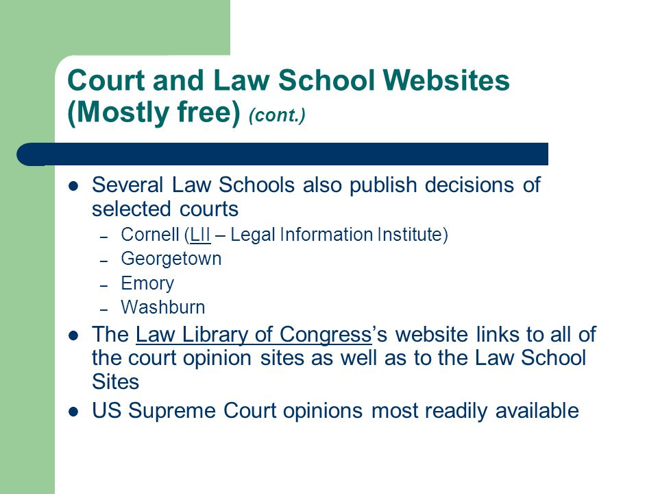 Court and Law School Websites (Mostly free) (cont.) Several Law Schools also publish decisions of selected courts – Cornell (LII – Legal Information Institute)LII – Georgetown – Emory – Washburn The Law Library of Congress's website links to all of the court opinion sites as well as to the Law School SitesLaw Library of Congress US Supreme Court opinions most readily available