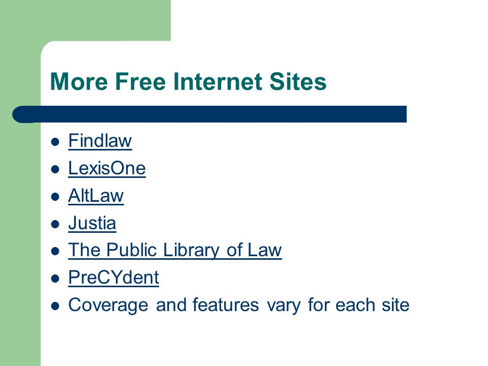 More Free Internet Sites Findlaw LexisOne AltLaw Justia The Public Library of Law PreCYdent Coverage and features vary for each site
