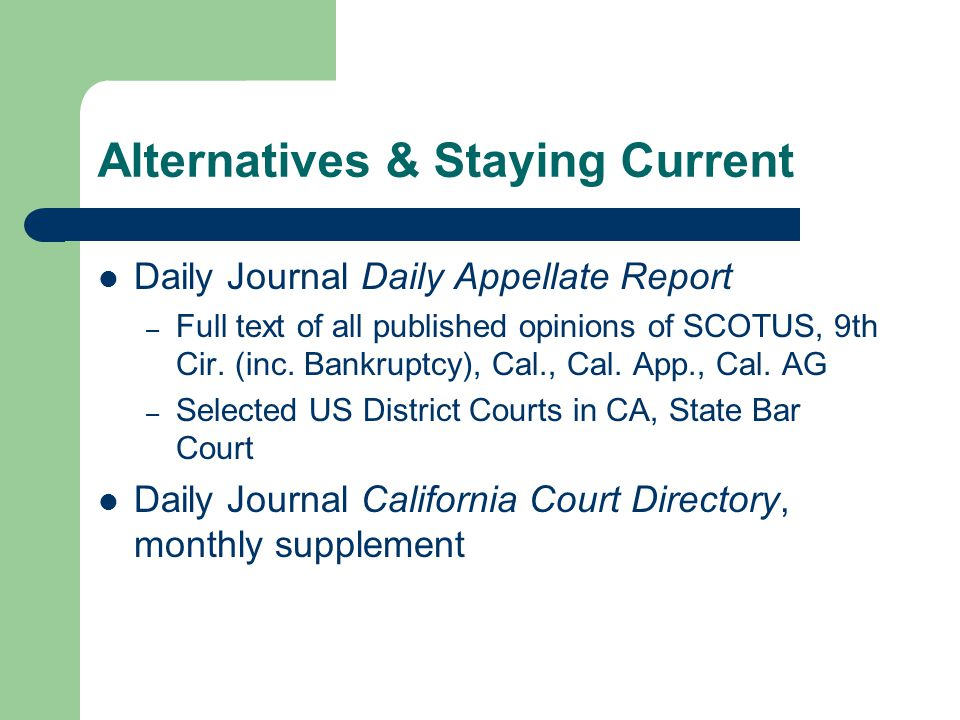 Alternatives & Staying Current Daily Journal Daily Appellate Report – Full text of all published opinions of SCOTUS, 9th Cir.