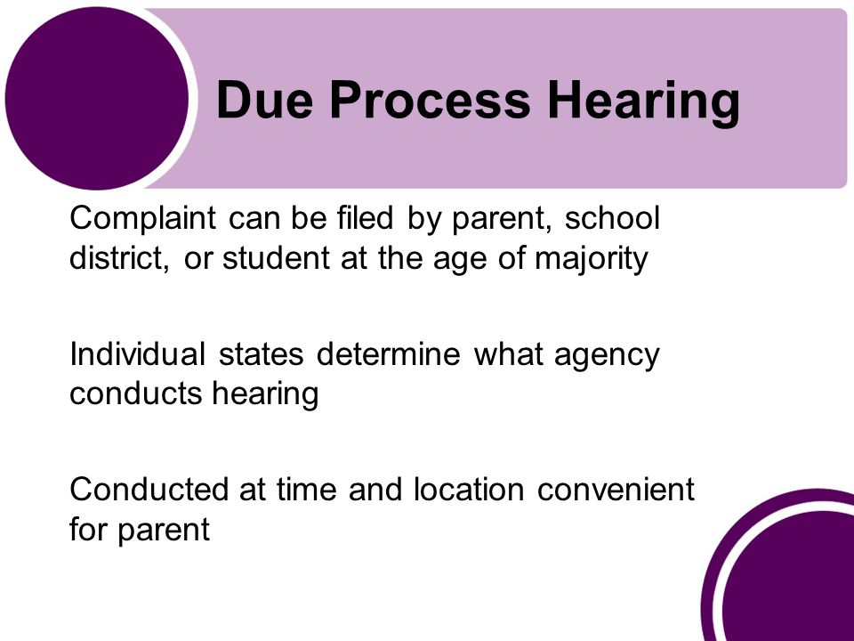 Due Process Hearing Complaint can be filed by parent, school district, or student at the age of majority Individual states determine what agency conducts hearing Conducted at time and location convenient for parent