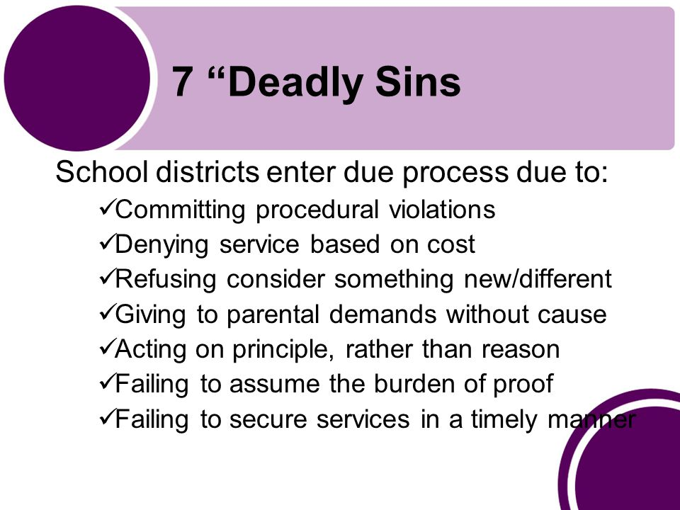 7 Deadly Sins School districts enter due process due to: Committing procedural violations Denying service based on cost Refusing consider something new/different Giving to parental demands without cause Acting on principle, rather than reason Failing to assume the burden of proof Failing to secure services in a timely manner