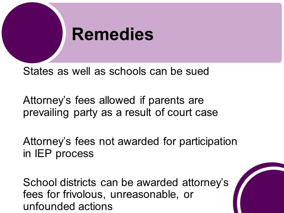 Remedies States as well as schools can be sued Attorney's fees allowed if parents are prevailing party as a result of court case Attorney's fees not awarded for participation in IEP process School districts can be awarded attorney's fees for frivolous, unreasonable, or unfounded actions