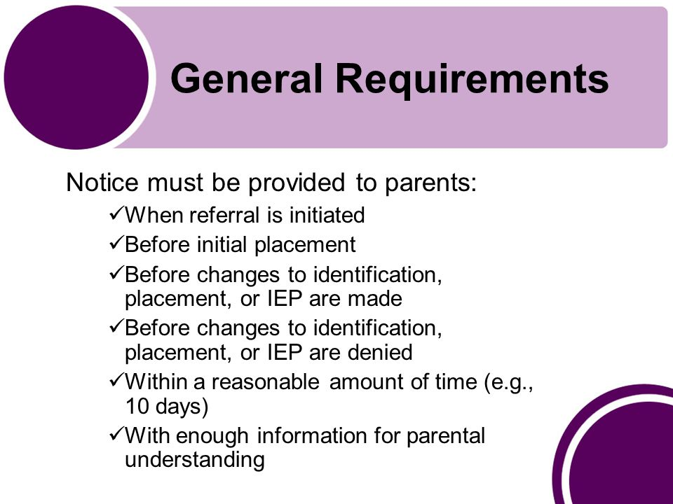 General Requirements Notice must be provided to parents: When referral is initiated Before initial placement Before changes to identification, placement, or IEP are made Before changes to identification, placement, or IEP are denied Within a reasonable amount of time (e.g., 10 days) With enough information for parental understanding