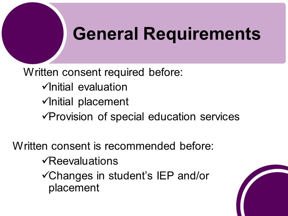 General Requirements Written consent required before: Initial evaluation Initial placement Provision of special education services Written consent is recommended before: Reevaluations Changes in student's IEP and/or placement