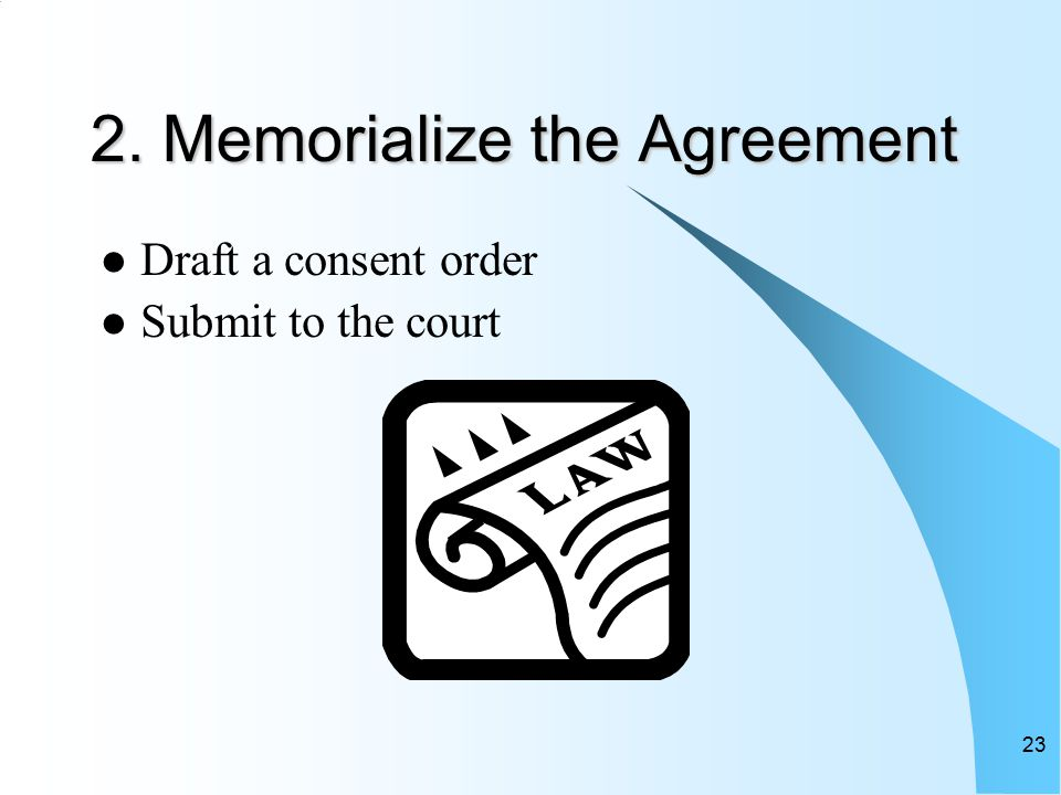 23 2. Memorialize the Agreement Draft a consent order Submit to the court