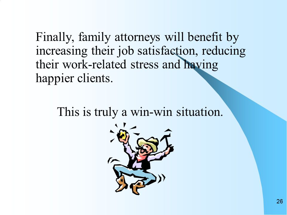 26 Finally, family attorneys will benefit by increasing their job satisfaction, reducing their work-related stress and having happier clients.