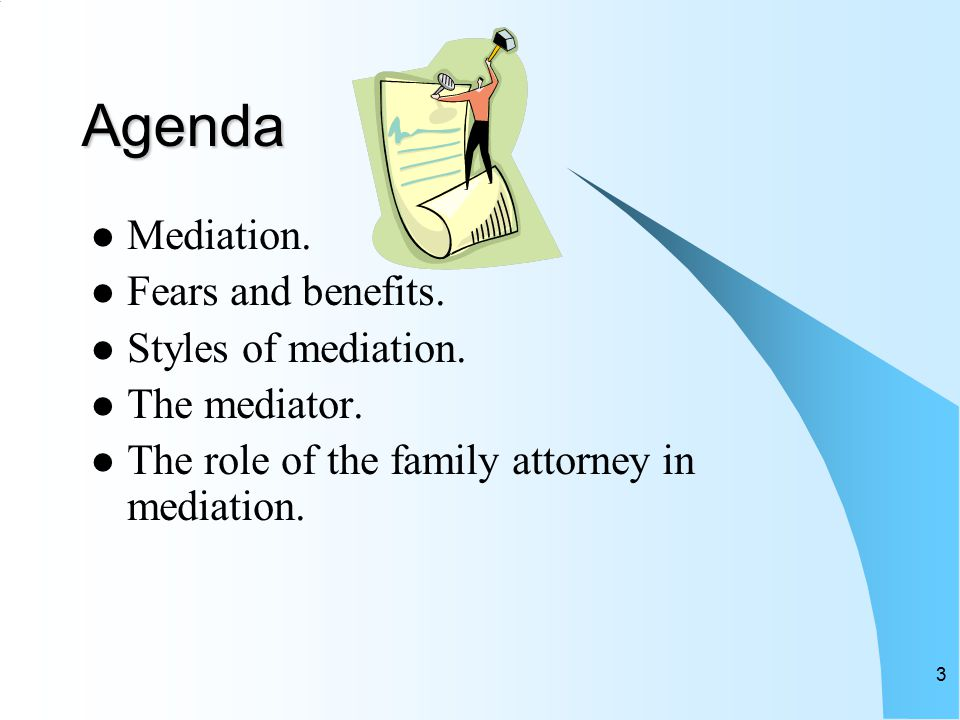 3 Agenda Mediation. Fears and benefits. Styles of mediation.