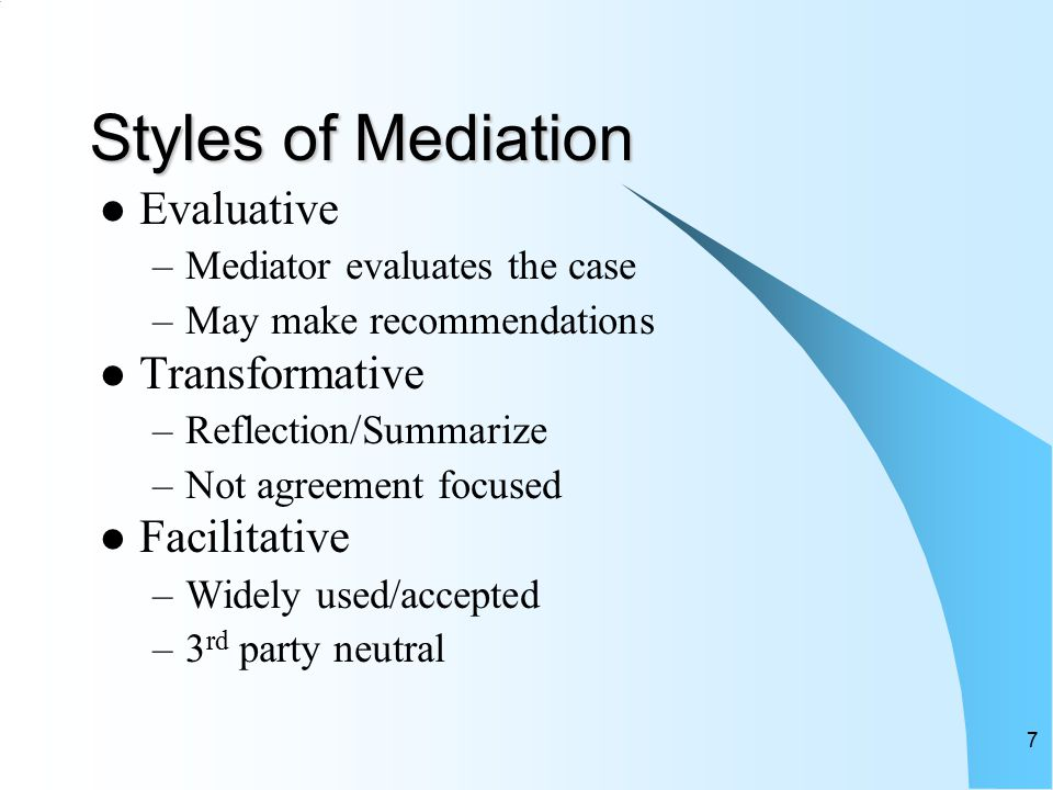 7 Styles of Mediation Evaluative –Mediator evaluates the case –May make recommendations Transformative –Reflection/Summarize –Not agreement focused Facilitative –Widely used/accepted –3 rd party neutral