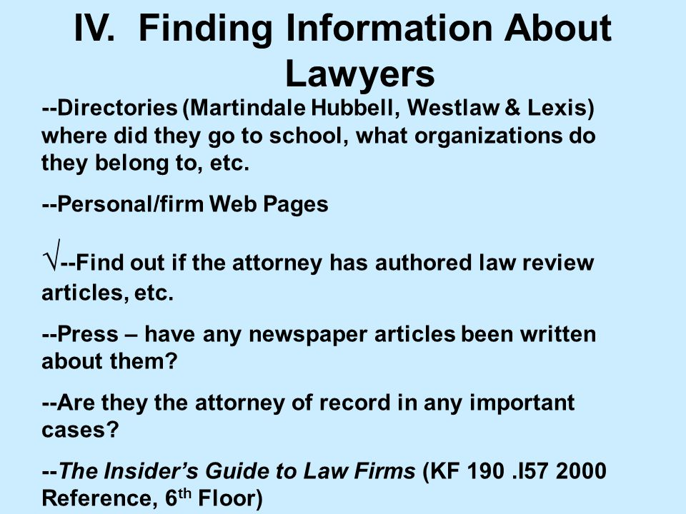 IV. Finding Information About Lawyers --Directories (Martindale Hubbell, Westlaw & Lexis) where did they go to school, what organizations do they belo