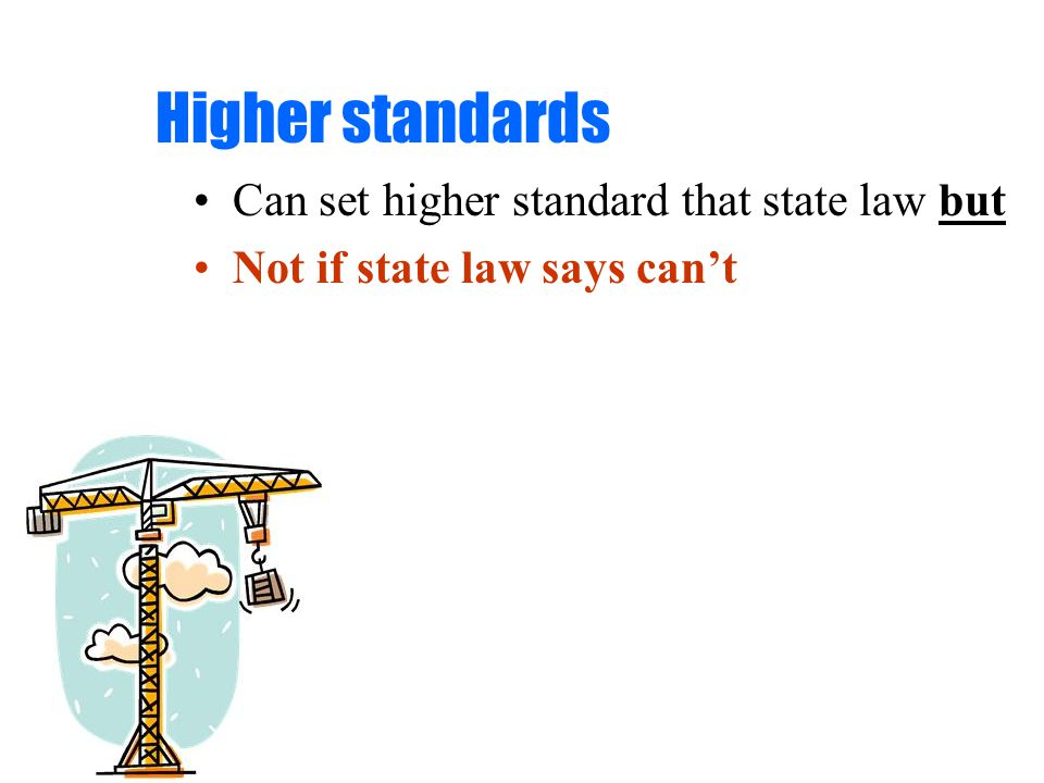 Higher standards Can set higher standard that state law but Not if state law says can't