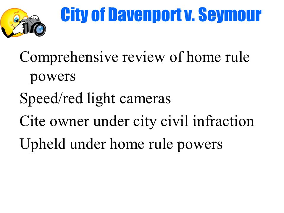 Comprehensive review of home rule powers Speed/red light cameras Cite owner under city civil infraction Upheld under home rule powers City of Davenport v.