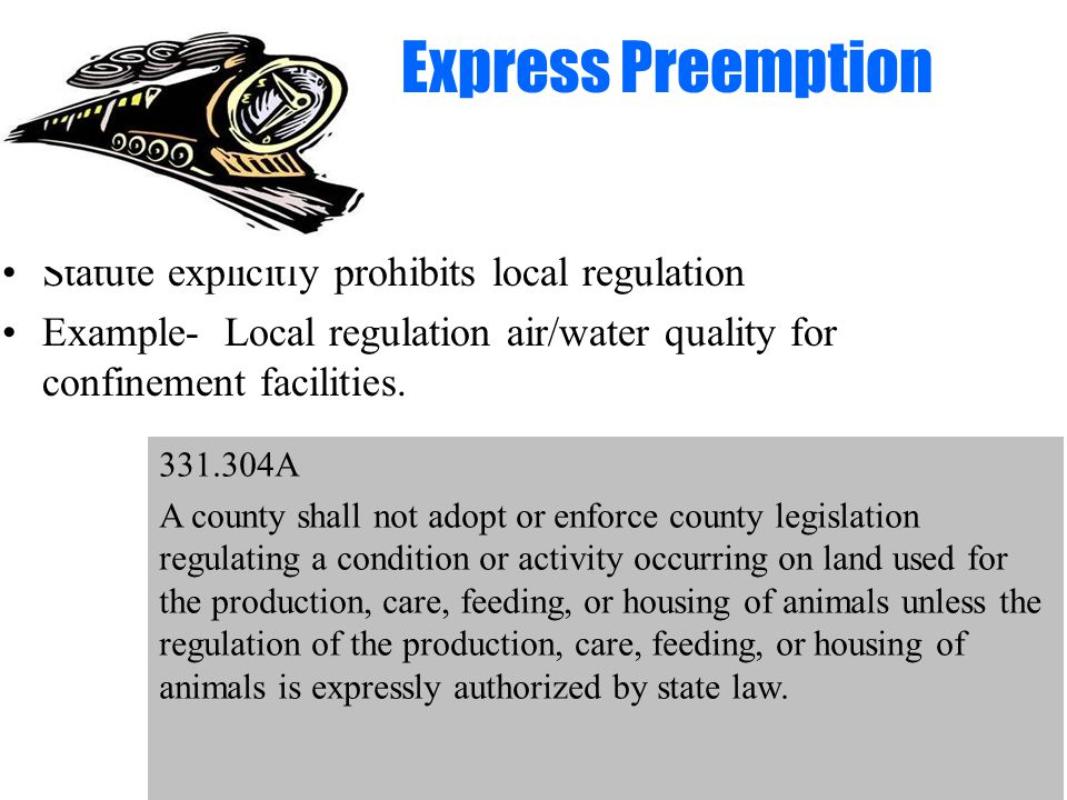 Express Preemption Statute explicitly prohibits local regulation Example- Local regulation air/water quality for confinement facilities.