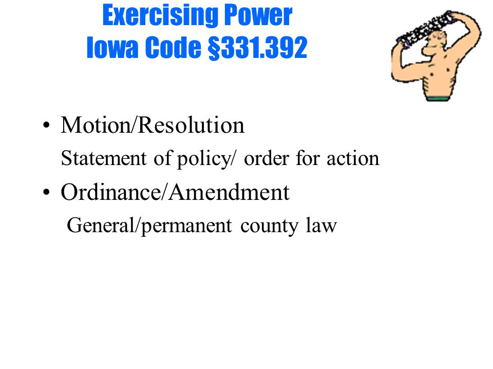 Exercising Power Iowa Code §331.392 Motion/Resolution Statement of policy/ order for action Ordinance/Amendment General/permanent county law