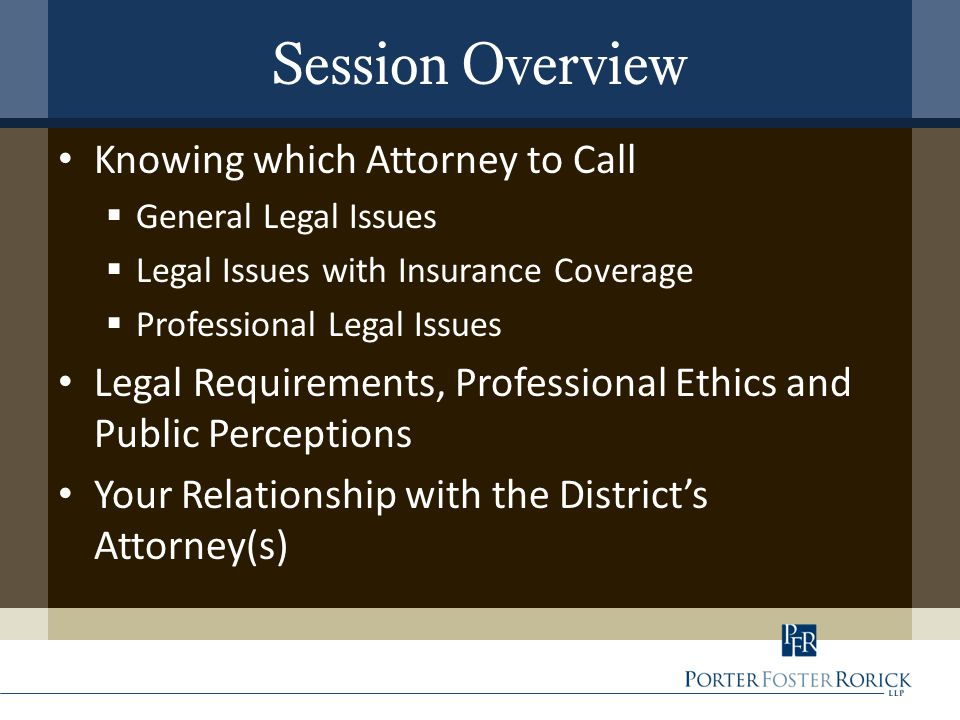 Session Overview Knowing which Attorney to Call  General Legal Issues  Legal Issues with Insurance Coverage  Professional Legal Issues Legal Requirements, Professional Ethics and Public Perceptions Your Relationship with the District's Attorney(s)