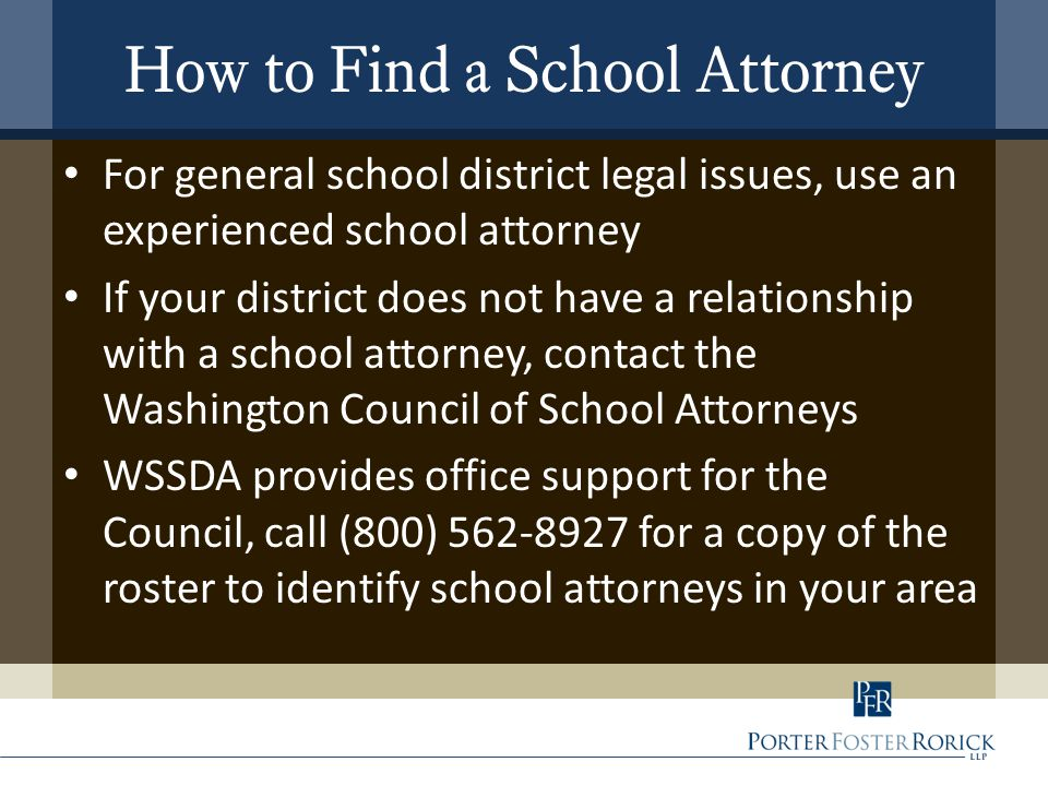 How to Find a School Attorney For general school district legal issues, use an experienced school attorney If your district does not have a relationship with a school attorney, contact the Washington Council of School Attorneys WSSDA provides office support for the Council, call (800) 562-8927 for a copy of the roster to identify school attorneys in your area