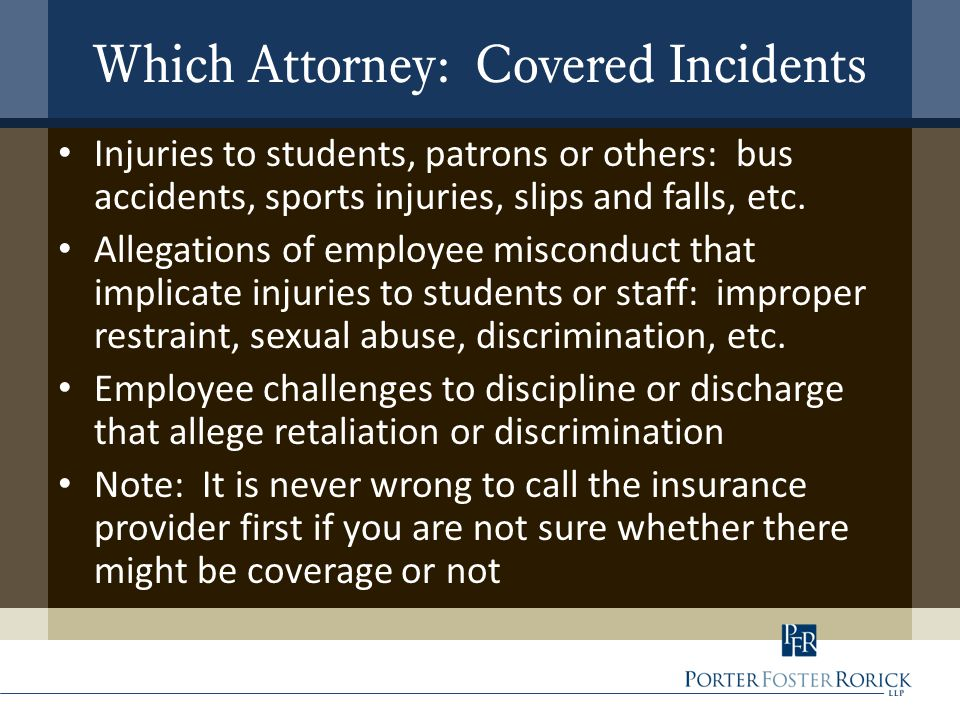 Which Attorney: Covered Incidents Injuries to students, patrons or others: bus accidents, sports injuries, slips and falls, etc.