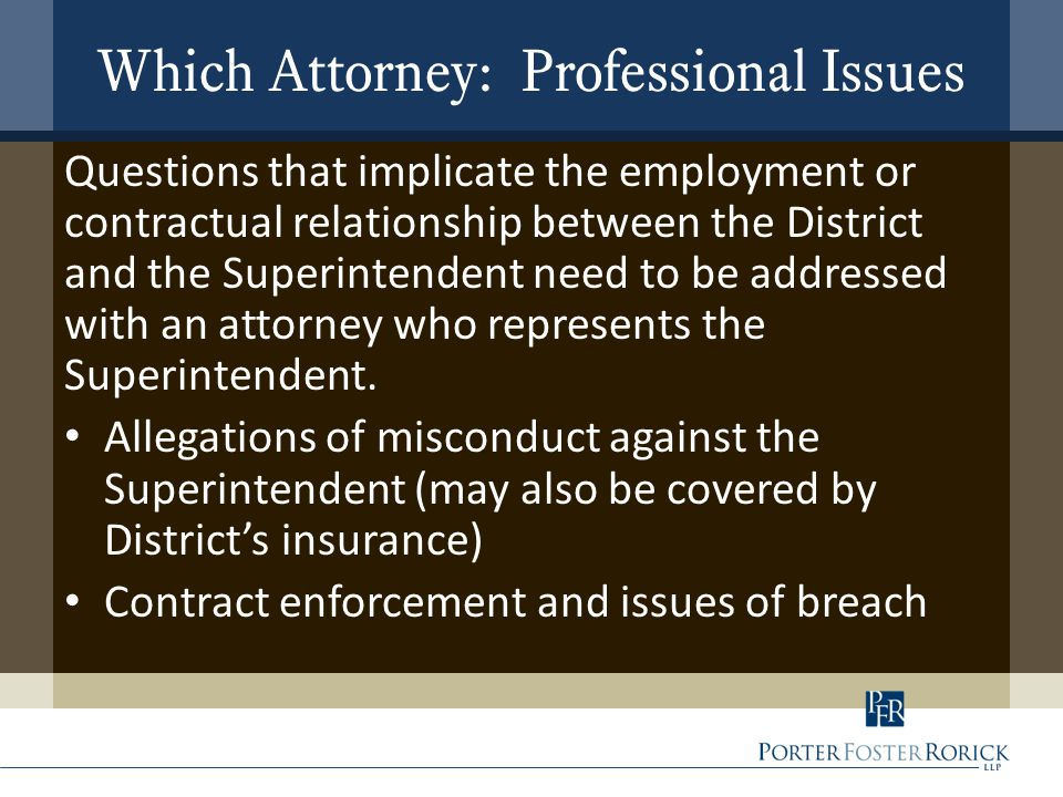 Which Attorney: Professional Issues Questions that implicate the employment or contractual relationship between the District and the Superintendent need to be addressed with an attorney who represents the Superintendent.