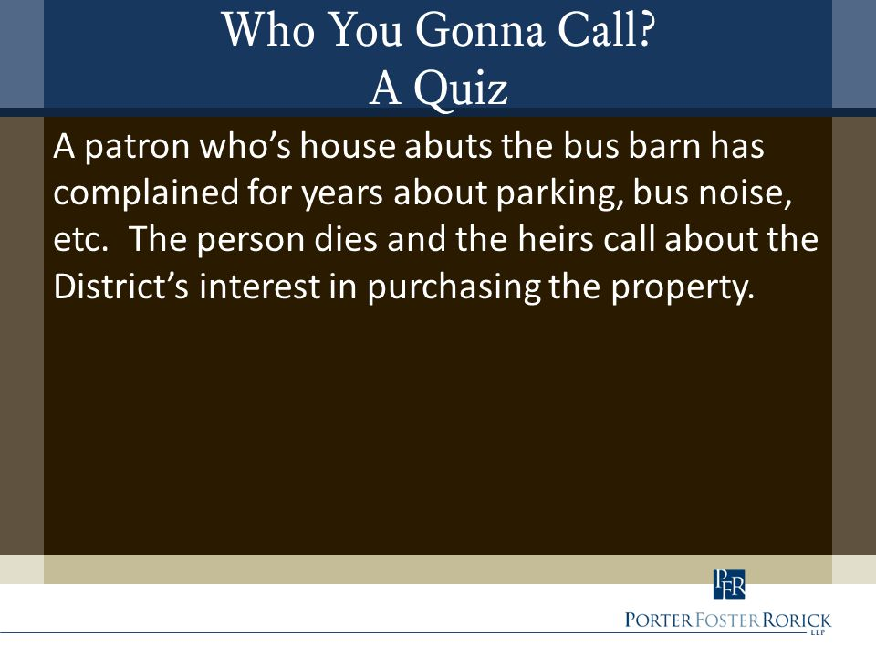 Who You Gonna Call? A Quiz A patron who's house abuts the bus barn has complained for years about parking, bus noise, etc. The person dies and the hei