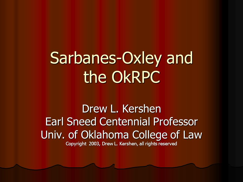 Sarbanes-Oxley and the OkRPC Drew L. Kershen Earl Sneed Centennial Professor Univ. of Oklahoma College of Law Copyright 2003, Drew L. Kershen, all rig