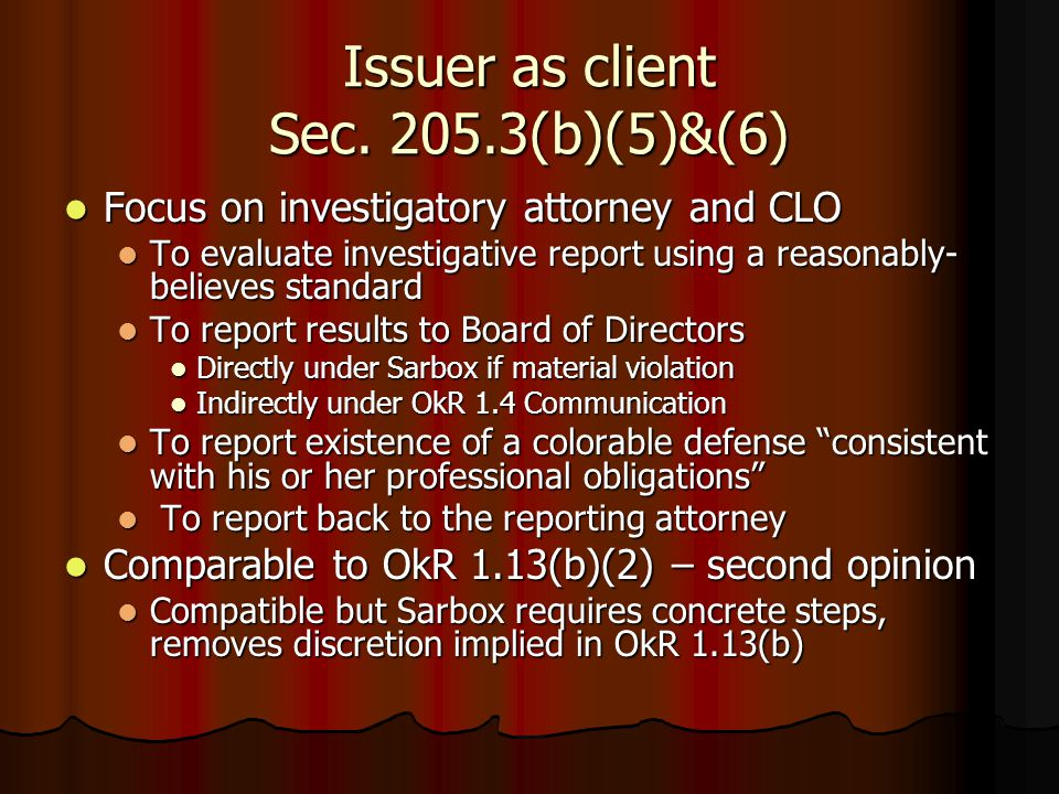 Issuer as client Sec. 205.3(b)(5)&(6) Focus on investigatory attorney and CLO Focus on investigatory attorney and CLO To evaluate investigative report