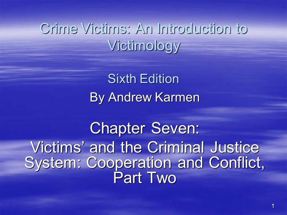1 Crime Victims: An Introduction to Victimology Sixth Edition By Andrew Karmen Chapter Seven: Victims' and the Criminal Justice System: Cooperation and Conflict, Part Two