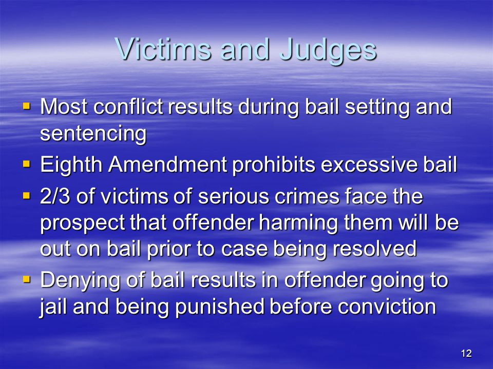 12 Victims and Judges  Most conflict results during bail setting and sentencing  Eighth Amendment prohibits excessive bail  2/3 of victims of serious crimes face the prospect that offender harming them will be out on bail prior to case being resolved  Denying of bail results in offender going to jail and being punished before conviction