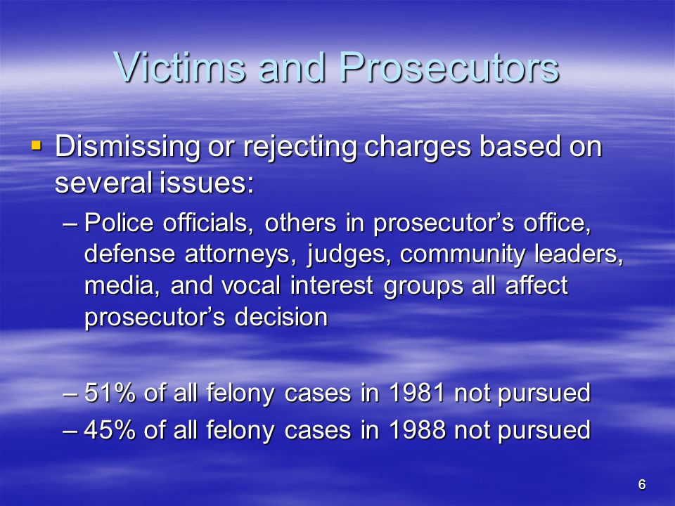 6 Victims and Prosecutors  Dismissing or rejecting charges based on several issues: –Police officials, others in prosecutor's office, defense attorneys, judges, community leaders, media, and vocal interest groups all affect prosecutor's decision –51% of all felony cases in 1981 not pursued –45% of all felony cases in 1988 not pursued